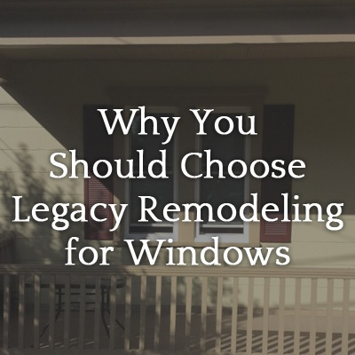 Why You Should Choose Legacy Remodeling for Your Windows