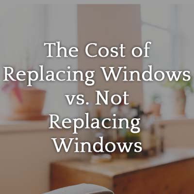 The_Cost_of_Replacing_Windows_vs._Not_Replacing_Windows