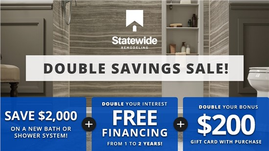 Double Savings Sale! | Save $2,000 on New Bath or Shower System! | Interest Free Financing for 24 Months! | $200 Gift Card with Purchase!